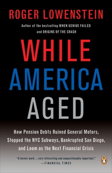 While America Aged: How Pension Debts Ruined General Motors, Stopped the NYC Subways, Bankrupted San  Diego, and Loom as the Next Financial Crisis, Lowenstein, Roger