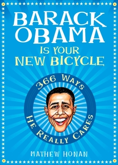 Barack Obama Is Your New Bicycle: 366 Ways He Really Cares, Honan, Mathew