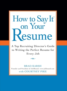 How to Say It on Your Resume: A Top Recruiting Director's Guide to Writing the Perfect Resume for Every Job, Karsh, Brad & Pike, Courtney