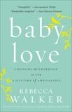 Baby Love: Choosing Motherhood After a Lifetime of Ambivalence, Walker, Rebecca