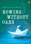 Rowing Without Oars: A Memoir of Living and Dying, Lindquist, Ulla-Carin