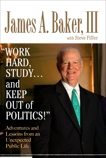 'Work Hard, Study...and Keep Out of Politics!': Adventures and Lessons from an Unexpected Public Life, Baker, James A.