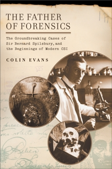 The Father of Forensics: The Groundbreaking Cases of Sir Bernard Spilsbury, and the Beginnings of Modern CSI, Evans, Colin
