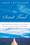 The Scent Trail: How One Woman's Quest for the Perfect Perfume Took Her Around the World, Lyttelton, Celia