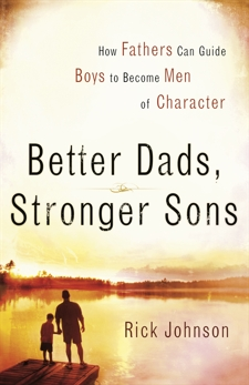 Better Dads, Stronger Sons: How Fathers Can Guide Boys to Become Men of Character, Johnson, Rick