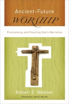 Ancient-Future Worship (Ancient-Future): Proclaiming and Enacting God's Narrative, Webber, Robert E.