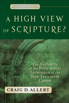 A High View of Scripture? (Evangelical Ressourcement): The Authority of the Bible and the Formation of the New Testament Canon, Allert, Craig D.