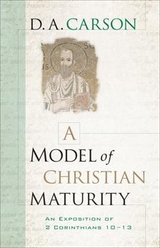 A Model of Christian Maturity: An Exposition of 2 Corinthians 10-13, Carson, D. A.