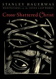 Cross-Shattered Christ: Meditations on the Seven Last Words, Hauerwas, Stanley
