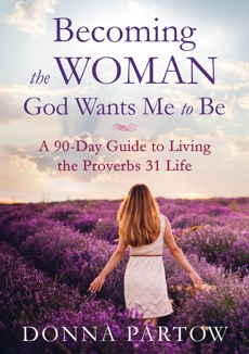 Becoming the Woman God Wants Me to Be: A 90-Day Guide to Living the Proverbs 31 Life, Partow, Donna