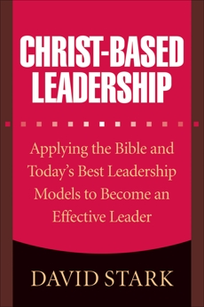 Christ-Based Leadership: Applying the Bible and Today's Best Leadership Models to Become an Effective Leader, Stark, David