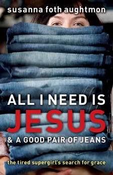 All I Need Is Jesus and a Good Pair of Jeans: The Tired Supergirl's Search for Grace, Aughtmon, Susanna Foth