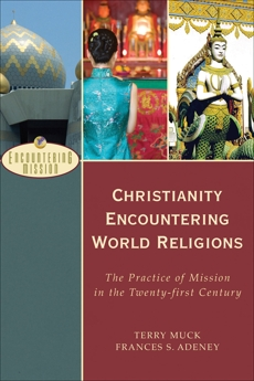 Christianity Encountering World Religions (Encountering Mission): The Practice of Mission in the Twenty-first Century, Muck, Terry C. & Adeney, Frances S.
