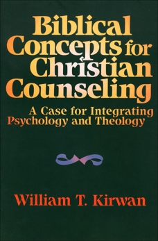 Biblical Concepts for Christian Counseling: A Case for Integrating Psychology and Theology, Kirwan, William T.