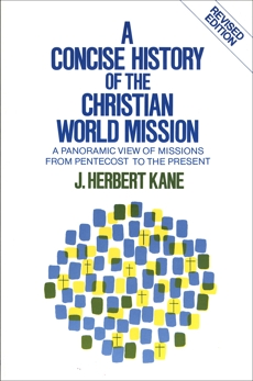 A Concise History of the Christian World Mission: A Panoramic View of Missions from Pentecost to the Present, Kane, Herbert J.