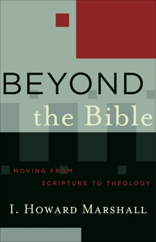 Beyond the Bible (Acadia Studies in Bible and Theology): Moving from Scripture to Theology, Marshall, I. Howard
