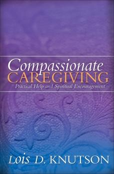 Compassionate Caregiving: Practical Help and Spiritual Encouragement, Knutson, Lois D.