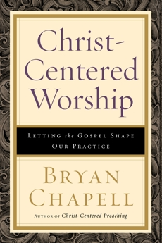 Christ-Centered Worship: Letting the Gospel Shape Our Practice, Chapell, Bryan