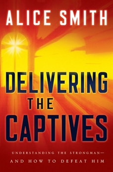 Delivering the Captives: Understanding the Strongman - and How to Defeat Him, Smith, Alice