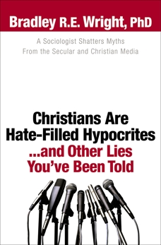 Christians Are Hate-Filled Hypocrites...and Other Lies You've Been Told: A Sociologist Shatters Myths From the Secular and Christian Media, Wright, Bradley R.E. Ph.D.