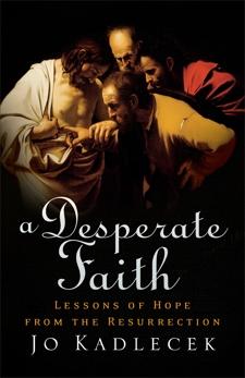A Desperate Faith: Lessons of Hope from the Resurrection, Kadlecek, Jo
