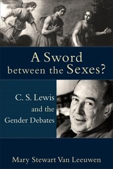 A Sword between the Sexes?: C. S. Lewis and the Gender Debates, Van Leeuwen, Mary Stewart