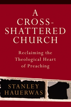A Cross-Shattered Church: Reclaiming the Theological Heart of Preaching, Hauerwas, Stanley
