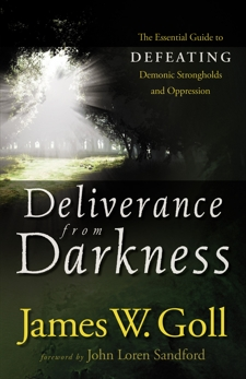 Deliverance from Darkness: The Essential Guide to Defeating Demonic Strongholds and Oppression, Goll, James W.