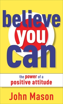 Believe You Can--The Power of a Positive Attitude, Mason, John