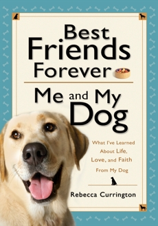 Best Friends Forever: Me and My Dog (): What I've Learned About Life, Love, and Faith From My Dog, Currington, Rebecca
