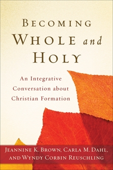 Becoming Whole and Holy: An Integrative Conversation about Christian Formation, Brown, Jeannine K. & Dahl, Carla M. & Reuschling, Wyndy Corbin