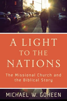 A Light to the Nations: The Missional Church and the Biblical Story, Goheen, Michael W.