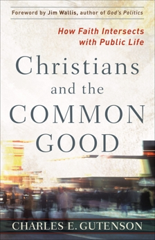Christians and the Common Good: How Faith Intersects with Public Life, Gutenson, Charles