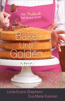 Bake Until Golden (The Potluck Catering Club Book #3): A Novel, Shepherd, Linda Evans & Everson, Eva Marie