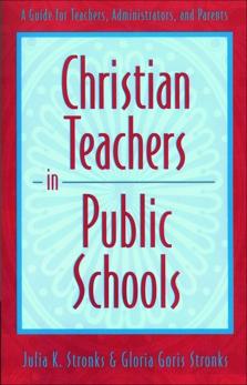 Christian Teachers in Public Schools: A Guide for Teachers, Administrators, and Parents, Stronks, Julia K. & Stronks, Gloria Goris