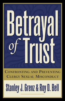 Betrayal of Trust: Confronting and Preventing Clergy Sexual Misconduct, Grenz, Stanley J. & Bell, Roy D.