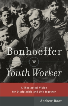 Bonhoeffer as Youth Worker: A Theological Vision for Discipleship and Life Together, Root, Andrew