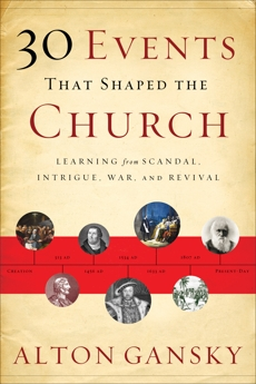 30 Events That Shaped the Church: Learning from Scandal, Intrigue, War, and Revival, Gansky, Alton