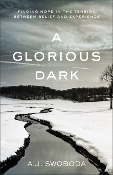 A Glorious Dark: Finding Hope in the Tension between Belief and Experience, Swoboda, A. J.
