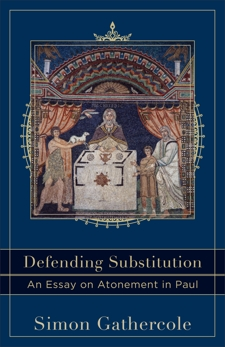 Defending Substitution (Acadia Studies in Bible and Theology): An Essay on Atonement in Paul, Gathercole, Simon