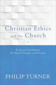 Christian Ethics and the Church: Ecclesial Foundations for Moral Thought and Practice, Turner, Philip