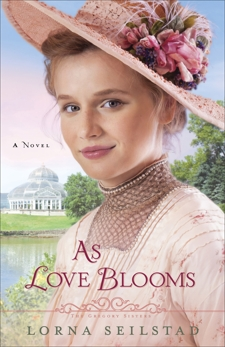 As Love Blooms (The Gregory Sisters Book #3): A Novel, Seilstad, Lorna
