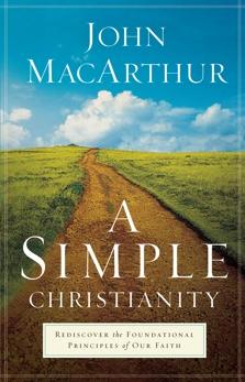 A Simple Christianity: Rediscover the Foundational Principles of Our Faith, MacArthur, John