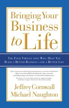 Bringing Your Business to Life: The Four Virtues that Will Help You Build a Better Business and a Better Life, Cornwall, Jeffrey & Naughton, Michael