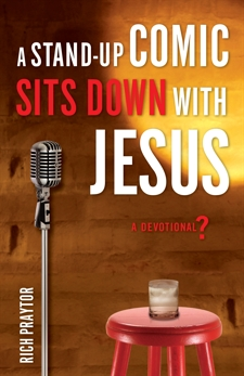 A Stand-Up Comic Sits Down with Jesus: A Devotional?, Praytor, Rich
