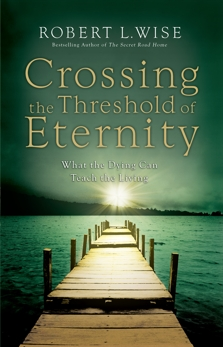 Crossing the Threshold of Eternity: What the Dying Can Teach the Living, Wise, Robert L.