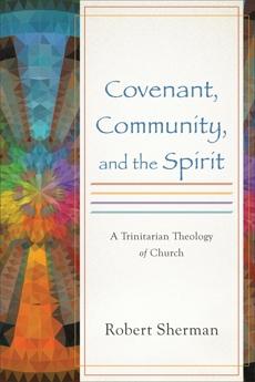 Covenant, Community, and the Spirit: A Trinitarian Theology of Church, Sherman, Robert