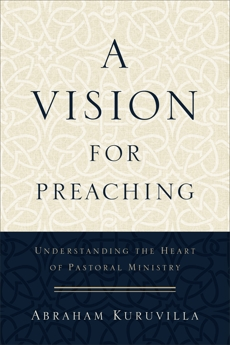 A Vision for Preaching: Understanding the Heart of Pastoral Ministry, Kuruvilla, Abraham