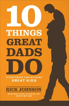 10 Things Great Dads Do: Strategies for Raising Great Kids, Johnson, Rick