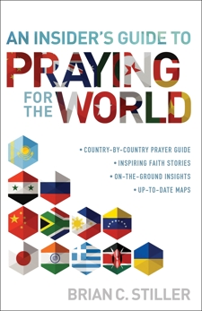 An Insider's Guide to Praying for the World: ·country-by-country prayer guide ·inspiring faith stories ·on-the-ground insights ·up-to-date-maps, Stiller, Brian C.